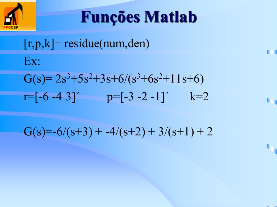 Funções Matlab [r,p,k]= residue(num,den) Ex:
